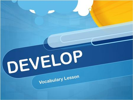 DEVELOP Vocabulary Lesson. DEVELOP I can increase my vocabulary knowledge and usage.