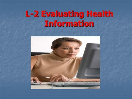 L-2 Evaluating Health Information. Objectives 1.Sources of Health information 2.Reasons to choose healthful entertainment 3.Ways to identify reliable.