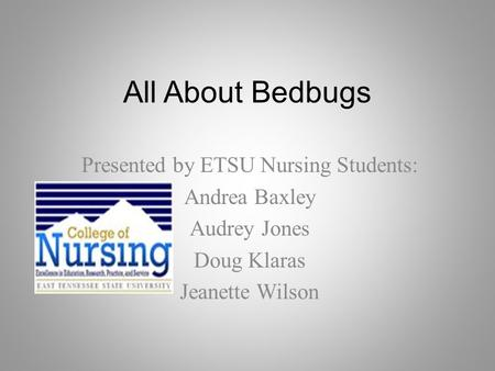 All About Bedbugs Presented by ETSU Nursing Students: Andrea Baxley Audrey Jones Doug Klaras Jeanette Wilson.