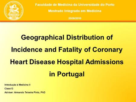 Geographical Distribution of Incidence and Fatality of Coronary Heart Disease Hospital Admissions in Portugal Introdução à Medicina II Class13 Adviser: