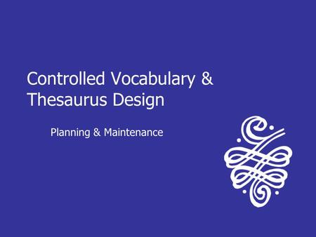 Controlled Vocabulary & Thesaurus Design Planning & Maintenance.