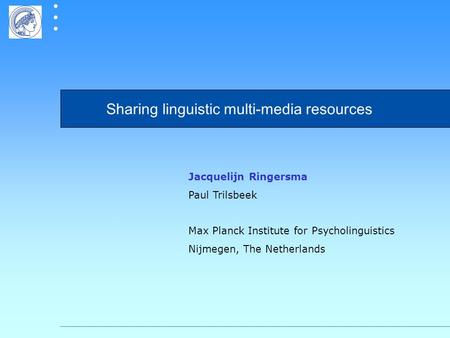 Sharing linguistic multi-media resources Jacquelijn Ringersma Paul Trilsbeek Max Planck Institute for Psycholinguistics Nijmegen, The Netherlands.