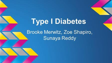 Type I Diabetes Brooke Merwitz, Zoe Shapiro, Sunaya Reddy.