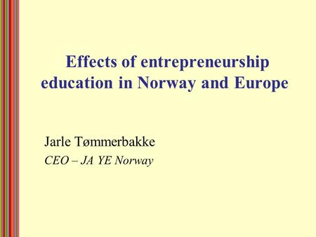 Effects of entrepreneurship education in Norway and Europe Jarle Tømmerbakke CEO – JA YE Norway.