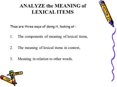 ANALYZE the MEANING of LEXICAL ITEMS Thee are three ways of doing it, looking at : 1.The components of meaning of lexical items, 2.The meaning of lexical.
