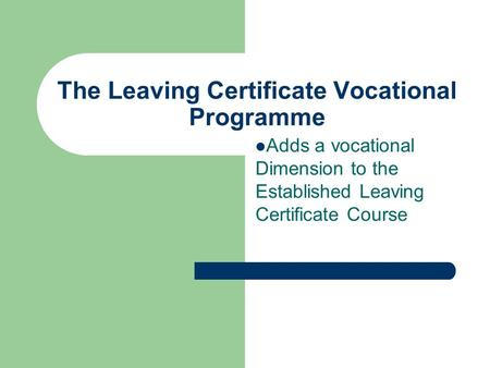 The Leaving Certificate Vocational Programme Adds a vocational Dimension to the Established Leaving Certificate Course.