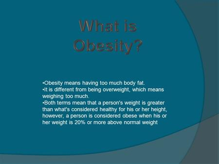 Obesity means having too much body fat. It is different from being overweight, which means weighing too much. Both terms mean that a person's weight is.