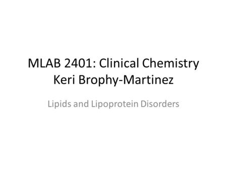 MLAB 2401: Clinical Chemistry Keri Brophy-Martinez Lipids and Lipoprotein Disorders.
