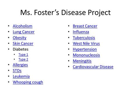 Ms. Foster's Disease Project Alcoholism Lung Cancer Obesity Skin Cancer Diabetes Type 1 Type 2 Allergies STDs Leukemia Whooping cough Breast Cancer Influenza.