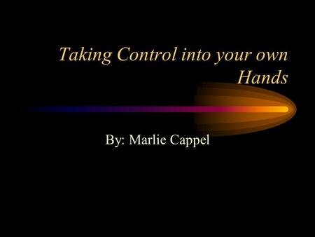 Taking Control into your own Hands By: Marlie Cappel.