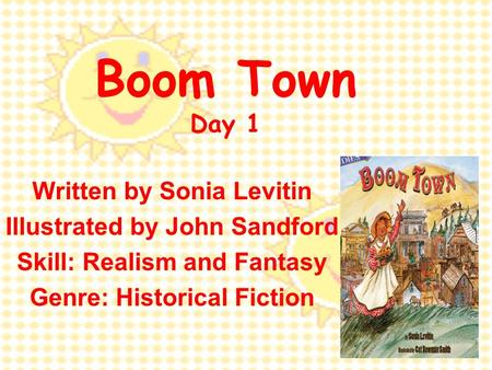 Boom Town Day 1 Written by Sonia Levitin Illustrated by John Sandford Skill: Realism and Fantasy Genre: Historical Fiction.