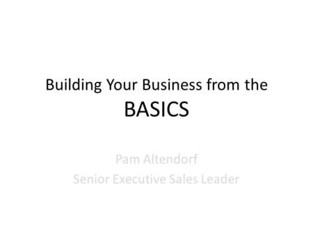 Building Your Business from the BASICS Pam Altendorf Senior Executive Sales Leader.