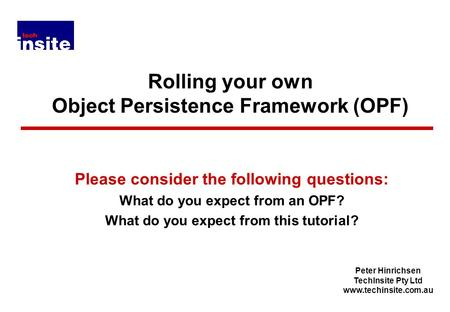 Peter Hinrichsen TechInsite Pty Ltd www.techinsite.com.au Rolling your own Object Persistence Framework (OPF) Please consider the following questions: