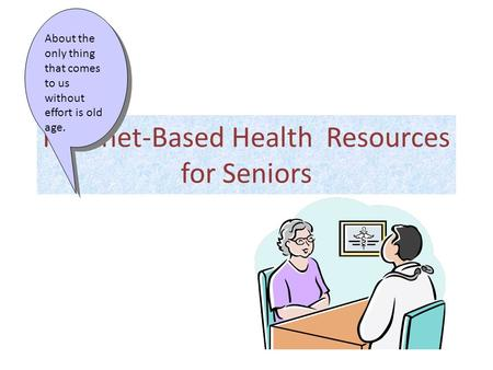 Internet-Based Health Resources for Seniors About the only thing that comes to us without effort is old age.