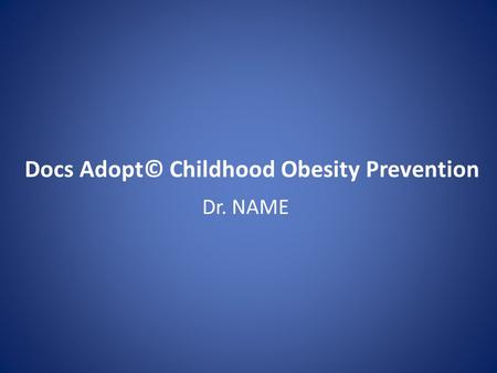 Docs Adopt© Childhood Obesity Prevention Dr. NAME.