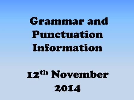 Grammar and Punctuation Information 12 th November 2014.