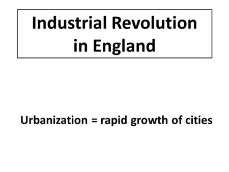 Industrial Revolution in England Urbanization = rapid growth of cities.