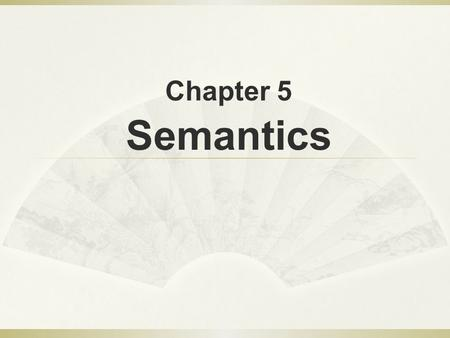Chapter 5 Semantics Objectives  To learn about conceptions of meaning  To learn about Componential Analysis and Semantic fields  To compare and.