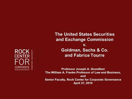 The United States Securities and Exchange Commission v. Goldman, Sachs & Co. and Fabrice Tourre Professor Joseph A. Grundfest The William A. Franke Professor.