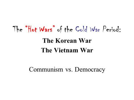 "The ""Hot Wars"" of the Cold War Period: The Korean War The Vietnam War Communism vs. Democracy."