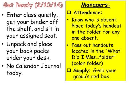 Enter class quietly, get your binder off the shelf, and sit in your assigned seat. Unpack and place your back packs under your desk. No Calendar Journal.