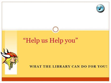 "WHAT THE LIBRARY CAN DO FOR YOU! ""Help us Help you"""