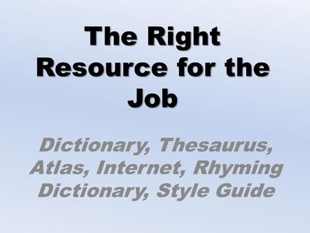 The Right Resource for the Job Dictionary, Thesaurus, Atlas, Internet, Rhyming Dictionary, Style Guide.