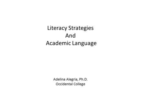 Literacy Strategies And Academic Language Adelina Alegria, Ph.D. Occidental College.