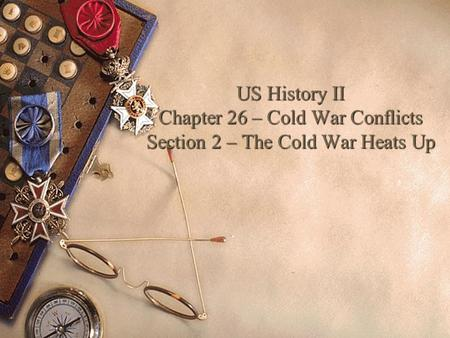 US History II Chapter 26 – Cold War Conflicts Section 2 – The Cold War Heats Up.