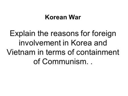 Korean War Explain the reasons for foreign involvement in Korea and Vietnam in terms of containment of Communism..
