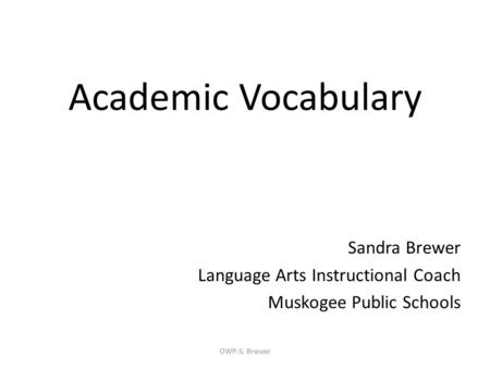 Academic Vocabulary Sandra Brewer Language Arts Instructional Coach Muskogee Public Schools OWP-S. Brewer.
