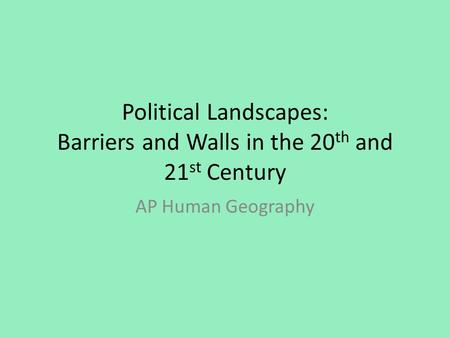 Political Landscapes: Barriers and Walls in the 20 th and 21 st Century AP Human Geography.
