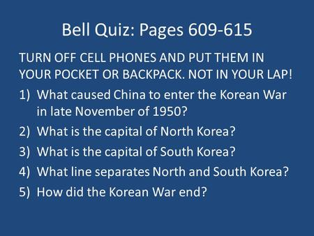 Bell Quiz: Pages 609-615 TURN OFF CELL PHONES AND PUT THEM IN YOUR POCKET OR BACKPACK. NOT IN YOUR LAP! 1)What caused China to enter the Korean War in.