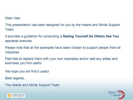 Dear User, This presentation has been designed for you by the Hearts and Minds Support Team It provides a guideline for conducting a Seeing Yourself As.