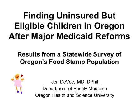 Finding Uninsured But Eligible Children in Oregon After Major Medicaid Reforms Results from a Statewide Survey of Oregon's Food Stamp Population Jen DeVoe,