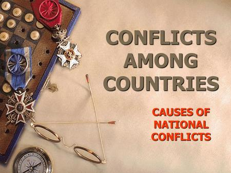 CONFLICTS AMONG COUNTRIES CAUSES OF NATIONAL CONFLICTS.