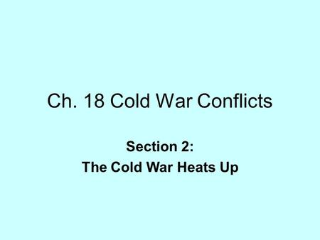 Ch. 18 Cold War Conflicts Section 2: The Cold War Heats Up.