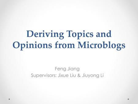 Deriving Topics and Opinions from Microblogs Feng Jiang Supervisors: Jixue Liu & Jiuyong Li.