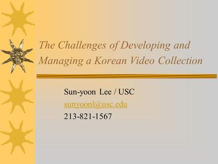 The Challenges of Developing and Managing a Korean Video Collection Sun-yoon Lee / USC 213-821-1567.