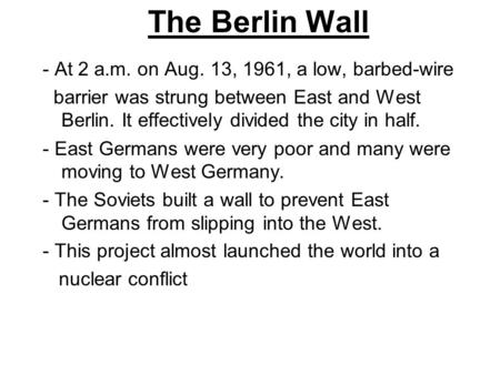 The Berlin Wall - At 2 a.m. on Aug. 13, 1961, a low, barbed-wire barrier was strung between East and West Berlin. It effectively divided the city in half.