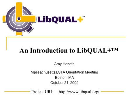 Project URL –  TM An Introduction to LibQUAL+™ Amy Hoseth Massachusetts LSTA Orientation Meeting Boston, MA October 21, 2005.