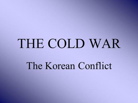 THE COLD WAR The Korean Conflict BACKGROUND China has gone Communist Soviets have developed the Atom Bomb Korea lies in a strategically important area.