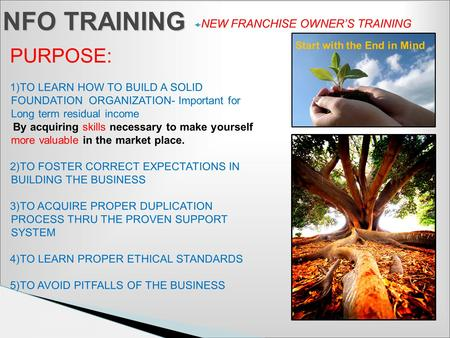  NEW FRANCHISE OWNER'S TRAINING NFO TRAINING PURPOSE: 1)TO LEARN HOW TO BUILD A SOLID FOUNDATION ORGANIZATION- Important for Long term residual income.