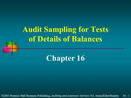 ©2003 Prentice Hall Business Publishing, Auditing and Assurance Services 9/e, Arens/Elder/Beasley 16 - 1 Audit Sampling for Tests of Details of Balances.