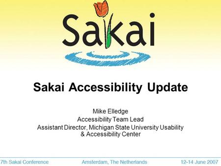 Sakai Accessibility Update Mike Elledge Accessibility Team Lead Assistant Director, Michigan State University Usability & Accessibility Center.