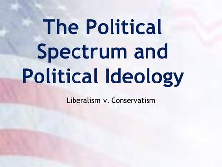 The Political Spectrum and Political Ideology Liberalism v. Conservatism.