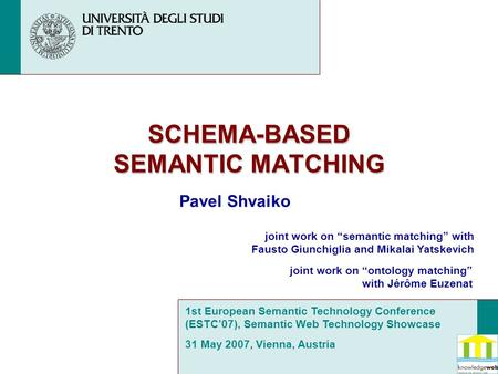 "SCHEMA-BASED SEMANTIC MATCHING Pavel Shvaiko joint work on ""semantic matching"" with Fausto Giunchiglia and Mikalai Yatskevich joint work on ""ontology matching"""