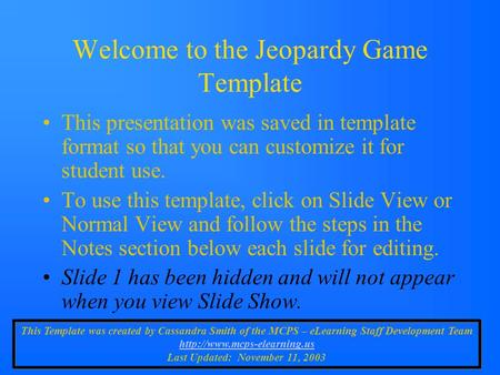 Welcome to the Jeopardy Game Template This presentation was saved in template format so that you can customize it for student use. To use this template,