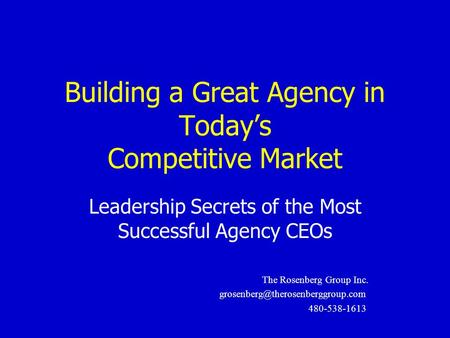 Building a Great Agency in Today's Competitive Market Leadership Secrets of the Most Successful Agency CEOs The Rosenberg Group Inc.