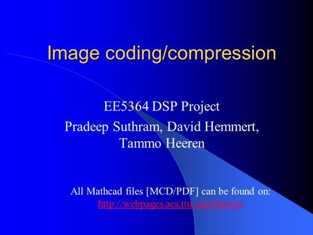 Image coding/compression EE5364 DSP Project Pradeep Suthram, David Hemmert, Tammo Heeren All Mathcad files [MCD/PDF] can be found on: